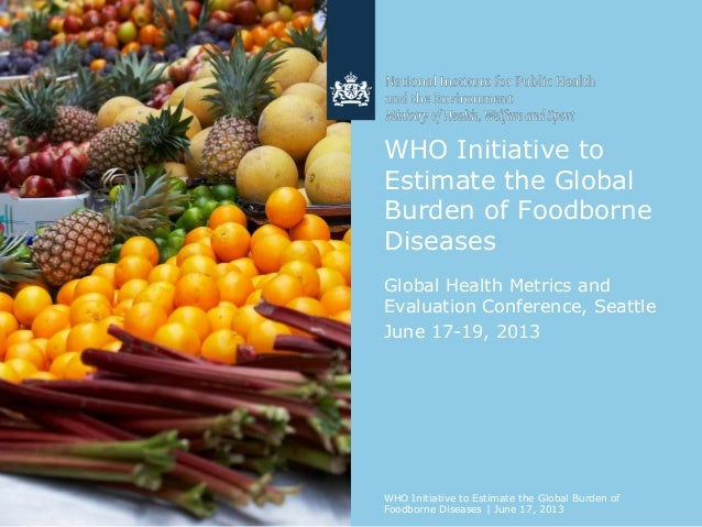 WHO Initiative to Estimate the Global Burden of Foodborne Diseases Global Health Metrics and Evaluation Conference, Seattl...