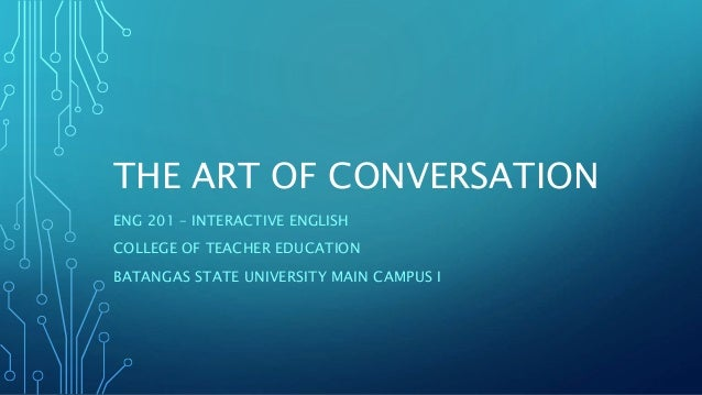 THE ART OF CONVERSATION ENG 201 – INTERACTIVE ENGLISH COLLEGE OF TEACHER EDUCATION BATANGAS STATE UNIVERSITY MAIN CAMPUS I