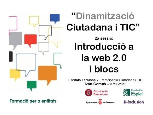"""""""DinamitzacióCiutadana i TIC""""                 2a sessió:   Introducció a     la web 2.0       i blocsEntitats Terrassa 2: ..."""