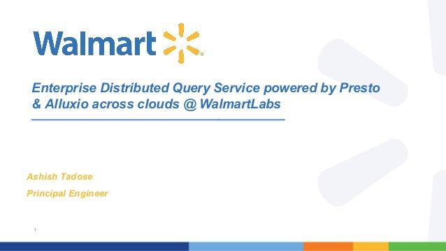 1 Enterprise Distributed Query Service powered by Presto & Alluxio across clouds @ WalmartLabs Ashish Tadose Principal Eng...