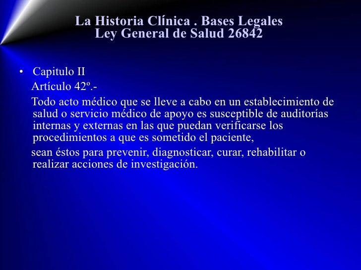 La Historia Cl í nica  . Bases Legales Ley General de Salud 26842 <ul><li>Capitulo II </li></ul><ul><li>Artículo  42 º.- <...