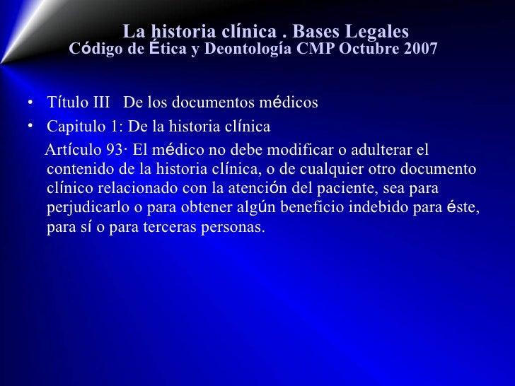 La historia cl í nica  . Bases Legales C ó digo de  É tica y Deontolog í a CMP Octubre 2007 <ul><li>T í tulo III  De los d...