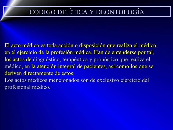 CODIGO DE ÉTICA Y DEONTOLOGÍA El acto médico es toda acción o disposición que realiza el médico en el ejercicio de la prof...