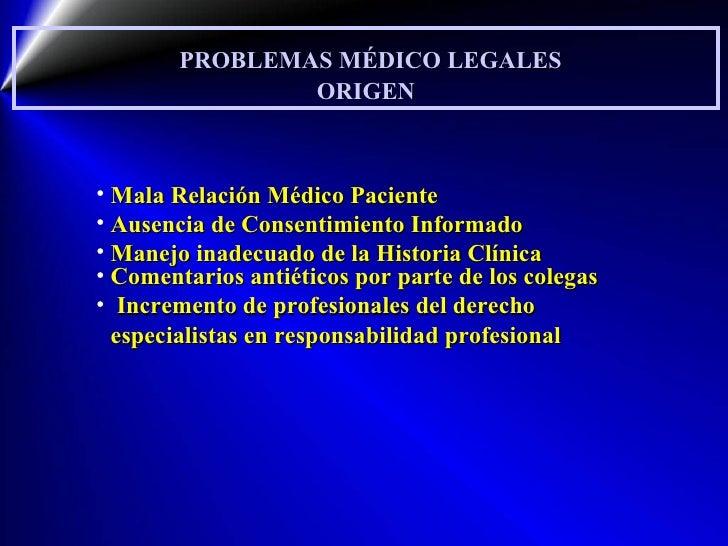 PROBLEMAS MÉDICO LEGALES ORIGEN <ul><li>Mala Relación Médico Paciente </li></ul><ul><li>Ausencia de Consentimiento Informa...