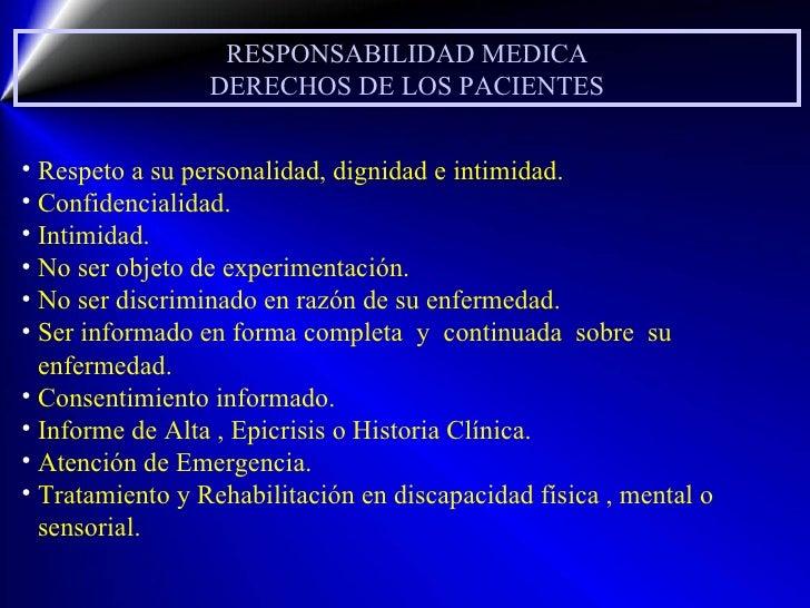 RESPONSABILIDAD MEDICA DERECHOS DE LOS PACIENTES <ul><li>Respeto a su personalidad, dignidad e intimidad. </li></ul><ul><l...