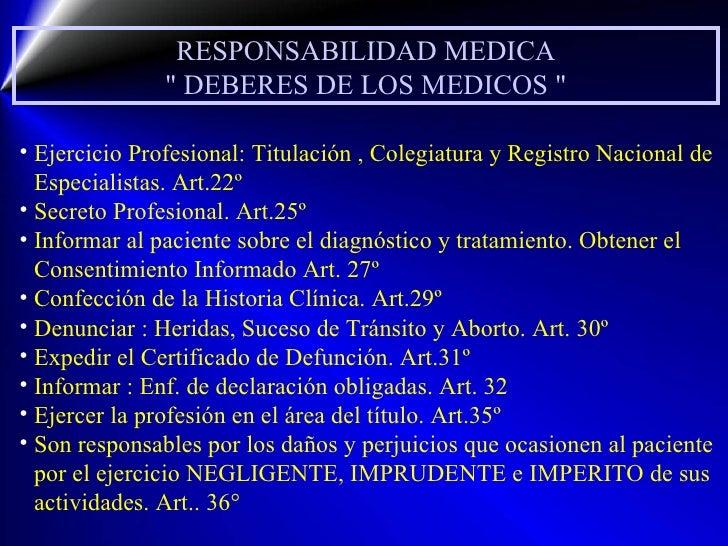 RESPONSABILIDAD MEDICA &quot; DEBERES DE LOS MEDICOS &quot; <ul><li>Ejercicio Profesional: Titulación , Colegiatura y Regi...