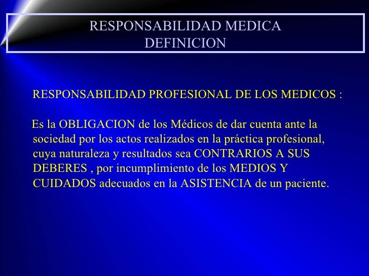 RESPONSABILIDAD MEDICA DEFINICION RESPONSABILIDAD PROFESIONAL DE LOS MEDICOS : Es la OBLIGACION de los Médicos de dar cuen...