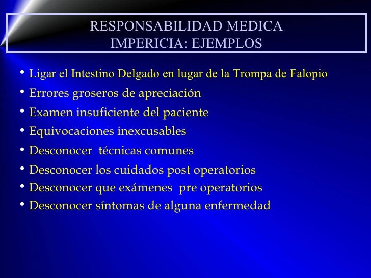RESPONSABILIDAD MEDICA IMPERICIA: EJEMPLOS <ul><li>Ligar el Intestino Delgado en lugar de la Trompa de Falopio </li></ul><...