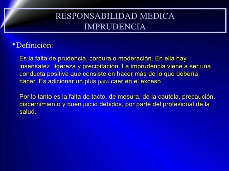 RESPONSABILIDAD MEDICA IMPRUDENCIA <ul><li>Definición: </li></ul>Es la falta de prudencia, cordura o moderación. En ella h...