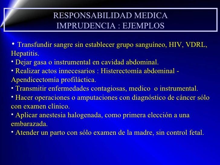 RESPONSABILIDAD MEDICA IMPRUDENCIA : EJEMPLOS <ul><li>Transfundir sangre sin establecer grupo sanguíneo, HIV, VDRL, Hepati...