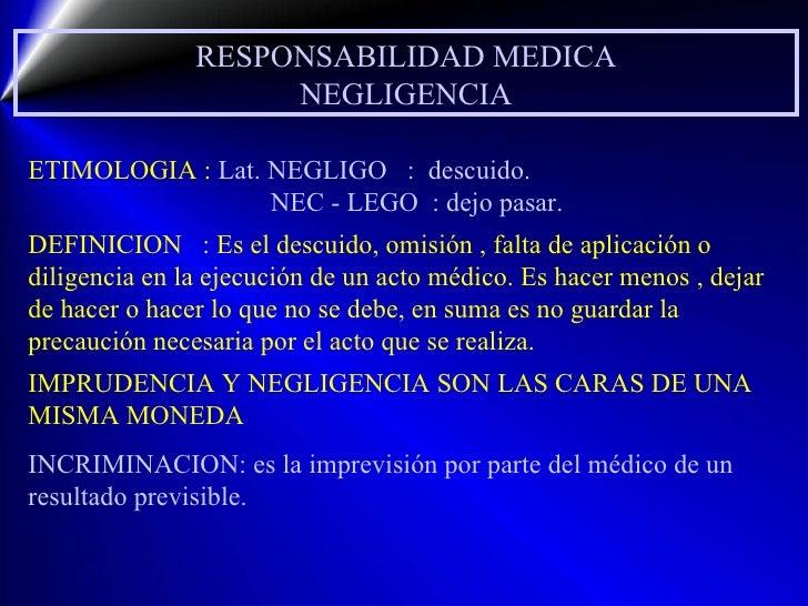 RESPONSABILIDAD MEDICA NEGLIGENCIA ETIMOLOGIA :  Lat. NEGLIGO  :  descuido. NEC - LEGO  : dejo pasar. DEFINICION  : Es el ...