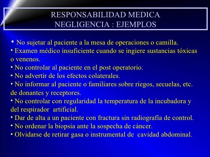 RESPONSABILIDAD MEDICA NEGLIGENCIA : EJEMPLOS <ul><li>No sujetar al paciente a la mesa de operaciones o camilla. </li></ul...
