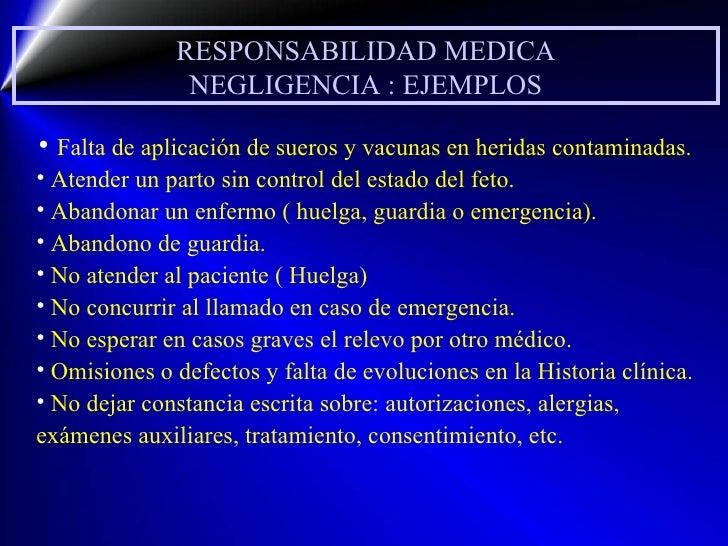 RESPONSABILIDAD MEDICA NEGLIGENCIA : EJEMPLOS <ul><li>Falta de aplicación de sueros y vacunas en heridas contaminadas. </l...