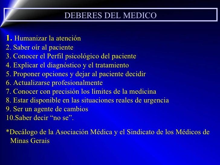 DEBERES DEL MEDICO 1.  Humanizar la atención 2. Saber oír al paciente 3. Conocer el Perfil psicológico del paciente 4. Exp...