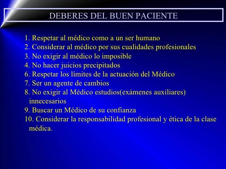 DEBERES DEL BUEN PACIENTE 1. Respetar al médico como a un ser humano 2. Considerar al médico por sus cualidades profesiona...