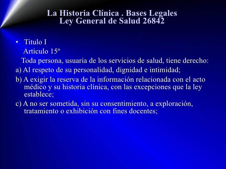 La Historia Clínica  . Bases Legales Ley General de Salud 26842 <ul><li>Titulo I </li></ul><ul><li>Artículo  15 º </li></u...