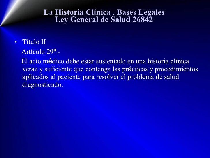 La Historia Cl í nica  . Bases Legales Ley General de Salud 26842 <ul><li>T í tulo II  </li></ul><ul><li>Art í culo 29 º ....