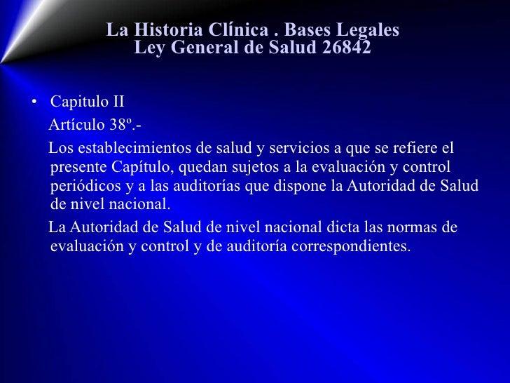 La Historia Cl í nica  . Bases Legales Ley General de Salud 26842 <ul><li>Capitulo II </li></ul><ul><li>Artículo  38 º.- <...