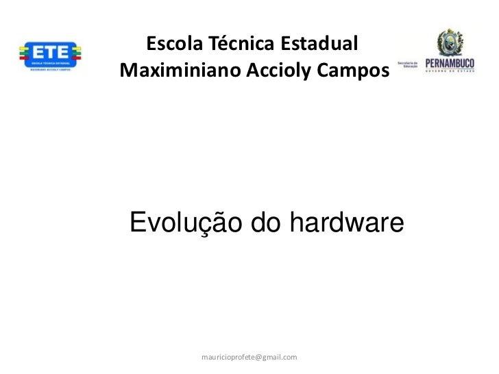Escola Técnica EstadualMaximiniano Accioly CamposEvolução do hardware       mauricioprofete@gmail.com