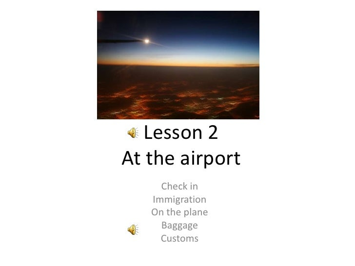 Lesson 2At the airport<br />Check in<br />Immigration<br />On the plane<br />Baggage<br />Customs<br />