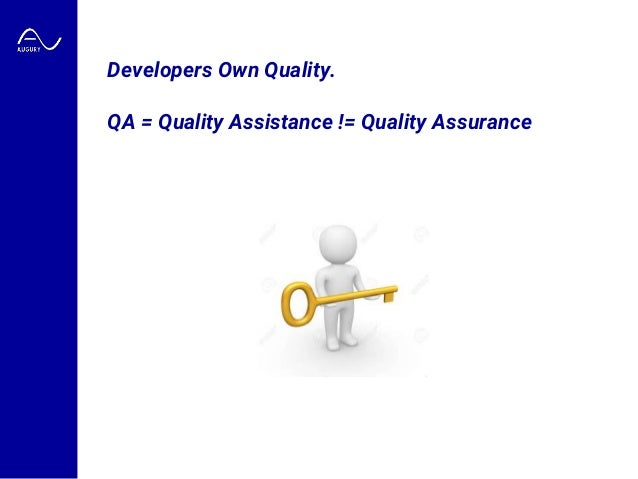 Developers Own Quality. QA = Quality Assistance != Quality Assurance