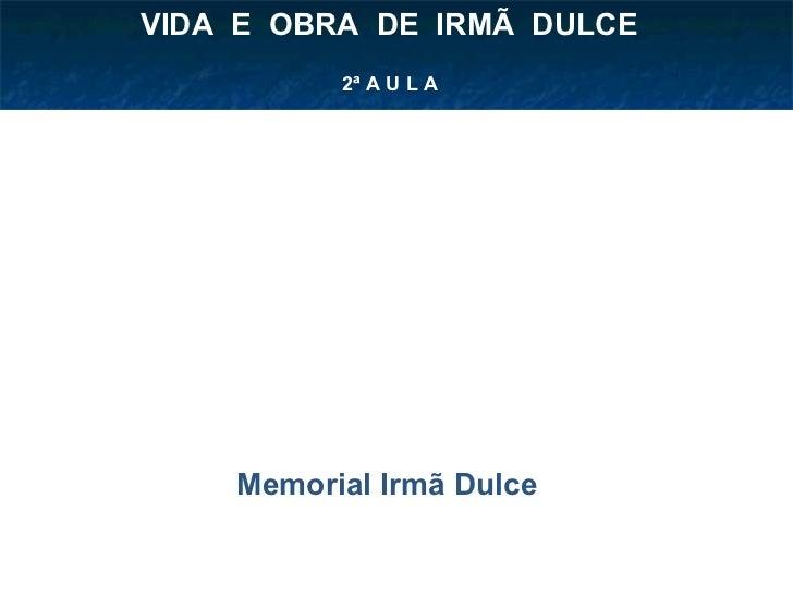 2ª A U L A VIDA  E  OBRA  DE  IRMÃ  DULCE  Memorial Irmã Dulce