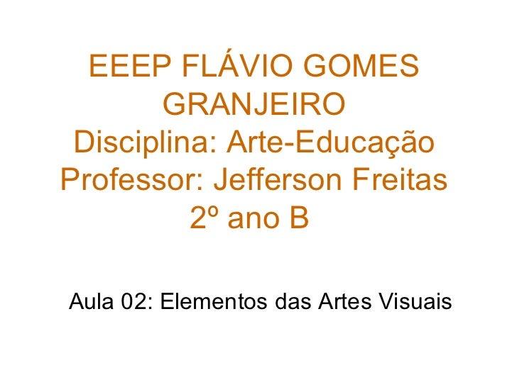 EEEP FLÁVIO GOMES GRANJEIRO Disciplina: Arte-Educação Professor: Jefferson Freitas 2º ano B  Aula 02: Elementos das Artes ...