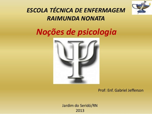 ESCOLA TÉCNICA DE ENFERMAGEM RAIMUNDA NONATA  Noções de psicologia  Prof: Enf. Gabriel Jefferson  Jardim do Seridó/RN 2013
