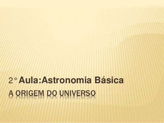 A ORIGEM DO UNIVERSO 2° Aula:Astronomia Básica