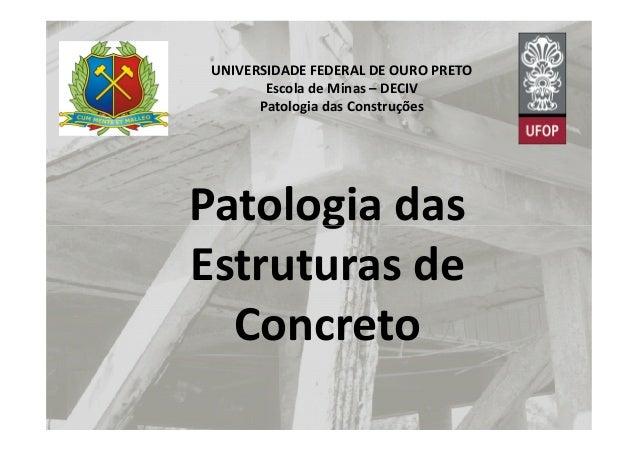 UNIVERSIDADE FEDERAL DE OURO PRETO Escola de Minas – DECIV Patologia das Construções Patologia dasPatologia das Estruturas...