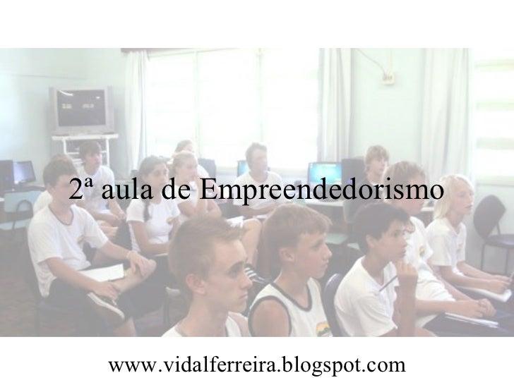 2ª aula de Empreendedorismo  www.vidalferreira.blogspot.com