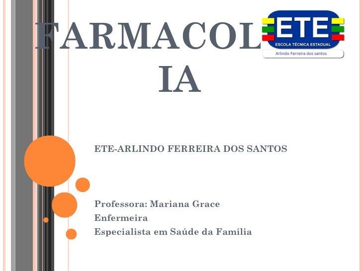 FARMACOLOG    IA  ETE-ARLINDO FERREIRA DOS SANTOS  Professora: Mariana Grace  Enfermeira  Especialista em Saúde da Família