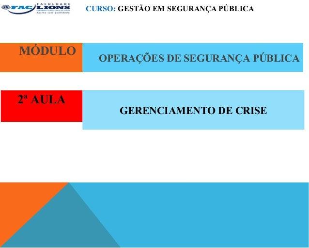 CURSO: GESTÃO EM SEGURANÇA PÚBLICAMÓDULO            OPERAÇÕES DE SEGURANÇA PÚBLICA2ª AULA                GERENCIAMENTO DE ...