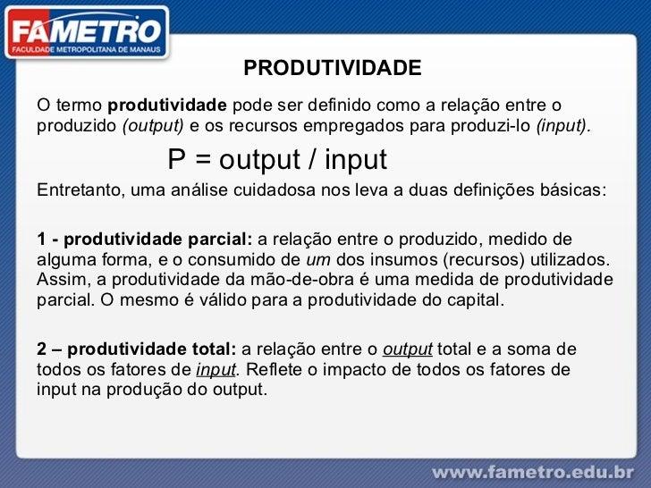 PRODUTIVIDADE O termo  produtividade  pode ser definido como a relação entre o produzido  (output)  e os recursos empregad...