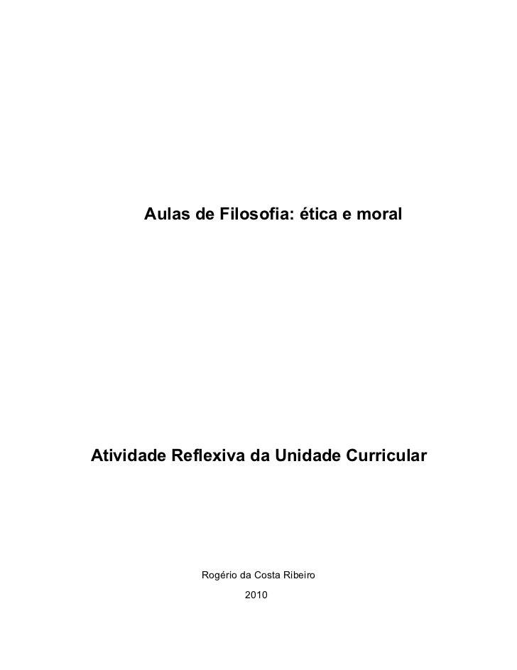 Aulas de Filosofia: ética e moralAtividade Reflexiva da Unidade Curricular             Rogério da Costa Ribeiro           ...