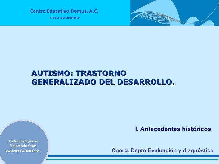Coord. Depto Evaluación y diagnóstico AUTISMO: TRASTORNO GENERALIZADO DEL DESARROLLO. I. Antecedentes históricos
