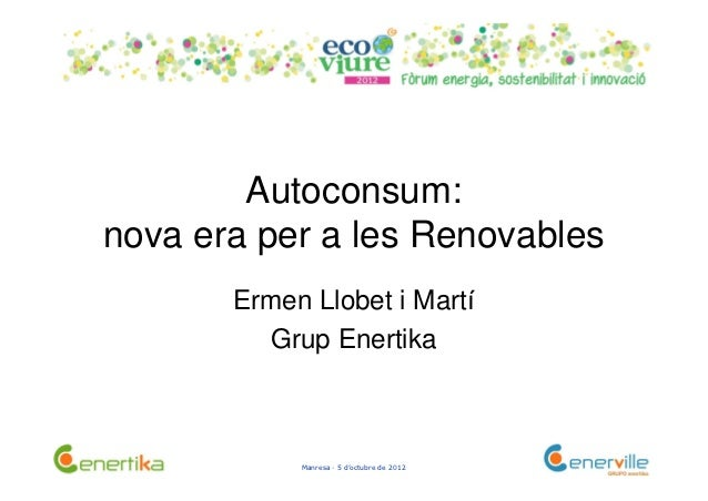 Autoconsum:nova era per a les Renovables       Ermen Llobet i Martí         Grup Enertika            Manresa · 5 d'octubre...