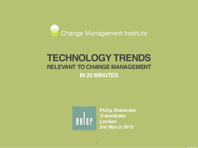 TECHNOLOGY TRENDS RELEVANT TO CHANGE MANAGEMENT IN 20 MINUTES Philip Sheldrake @sheldrake London 3rd March 2015 1