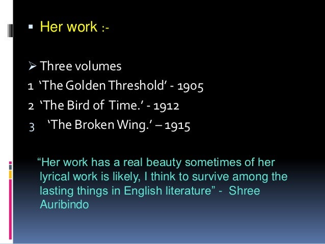 """ Her work :- Three volumes1 'The Golden Threshold' - 19052 'The Bird of Time.' - 19123 'The Broken Wing.' – 1915 """"Her wo..."""