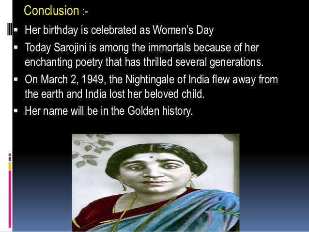 Conclusion :- Her birthday is celebrated as Women's Day Today Sarojini is among the immortals because of her  enchanting...