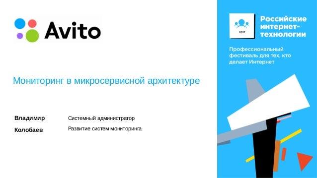 Мониторинг в микросервисной архитектуре Владимир Колобаев Системный администратор Развитие систем мониторинга