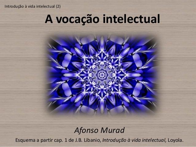 Introdução à vida intelectual (2)                       A vocação intelectual                                    Afonso Mu...