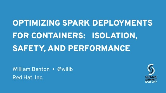 OPTIMIZING SPARK DEPLOYMENTS FOR CONTAINERS: ISOLATION, SAFETY, AND PERFORMANCE William Benton • @willb Red Hat, Inc.