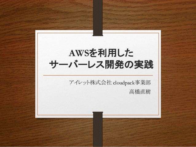 AWSを利用した サーバーレス開発の実践 アイレット株式会社 cloudpack事業部 高橋直樹