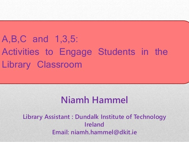 A,B,C and 1,3,5: Activities to Engage Students in the Library Classroom Niamh Hammel Library Assistant : Dundalk Institute...