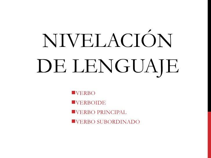 NIVELACIÓNDE LENGUAJE  VERBO  VERBOIDE  VERBO PRINCIPAL  VERBO SUBORDINADO