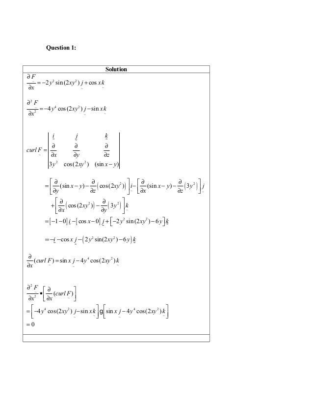 Question 1: Solution 2 2~ ~~ 2 sin (2 ) cos F y xy j xk x ∂ = − + ∂ 2 4 2~ 2 ~~ 4 cos(2 ) sin F y xy j xk x ∂ = − − ∂ ~ 2 ...