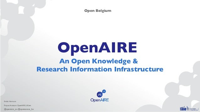 OpenAIRE An Open Knowledge & Research Information Infrastructure Open Belgium Emilie Hermans Project Assistant OpenAIRE, U...