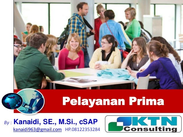 Pelayanan Prima By : Kanaidi, SE., M.Si., cSAP kanaidi963@gmail.com HP.08122353284