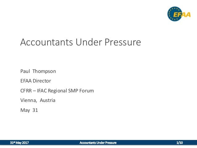 31st May 2017 Accountants Under Pressure 1/10 Accountants Under Pressure Paul Thompson EFAA Director CFRR – IFAC Regional ...
